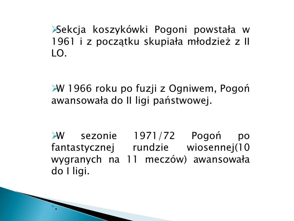 Sekcja koszykówki Pogoni powstała w 1961 i z początku skupiała młodzież z II LO. W 1966 roku po fuzji z Ogniwem, Pogoń awansowała do II ligi państwowe