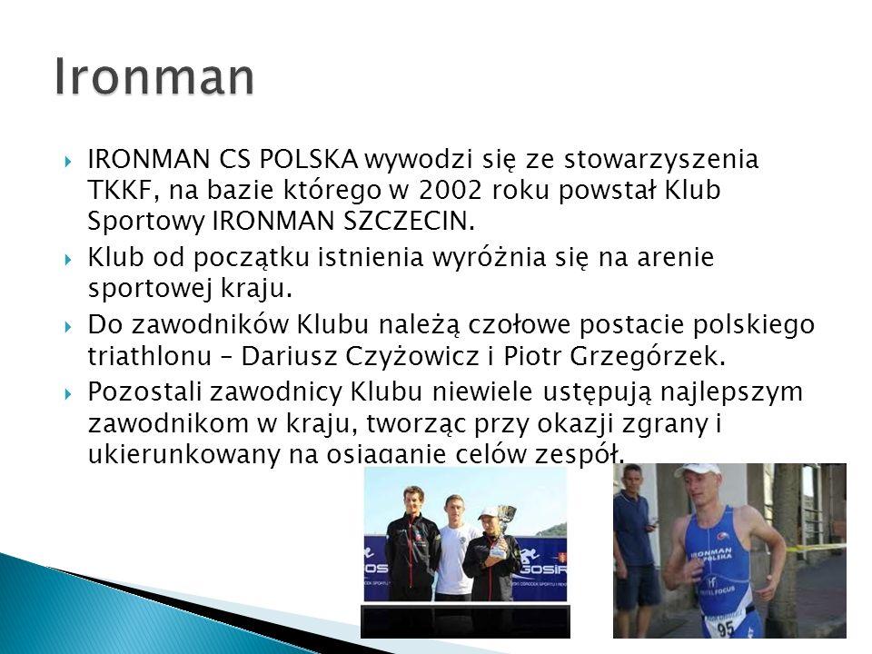 IRONMAN CS POLSKA wywodzi się ze stowarzyszenia TKKF, na bazie którego w 2002 roku powstał Klub Sportowy IRONMAN SZCZECIN. Klub od początku istnienia