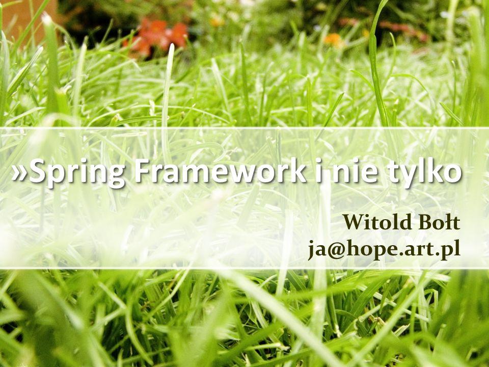 »Spring Web Widok przy użyciu JSP Spring ma ubogi zestaw swoich tagów: taglib spring zawiera 8 tagów narzędziowych, które umożliwiają pobieranie danych i informacji o błędach z modelu, a także obsługę properties i prosty system obsługi themes taglib spring-form służy do generowania formularzy (podobne do części tagów z struts html) – zawiera 12 tagów Twórcy Spring do tworzenia stron JSP polecają: bibliotekę tagów standardowych JSTL (wersja 1.1 jest częścią J2EE 1.4, wersja 1.2 jest częścią J2EE 1.5, wersje 1.0 i 1.1 są dostępne również w ramach projektu Apache Jakarta: http://jakarta.apache.org/taglibs/) http://jakarta.apache.org/taglibs/ inne, wyspecjalizowane, biblioteki – np.