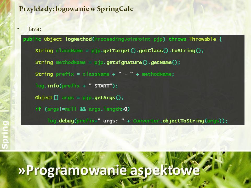 »Programowanie aspektowe Przykłady: logowanie w SpringCalc Java: public Object logMethod(ProceedingJoinPoint pjp) throws Throwable { String className