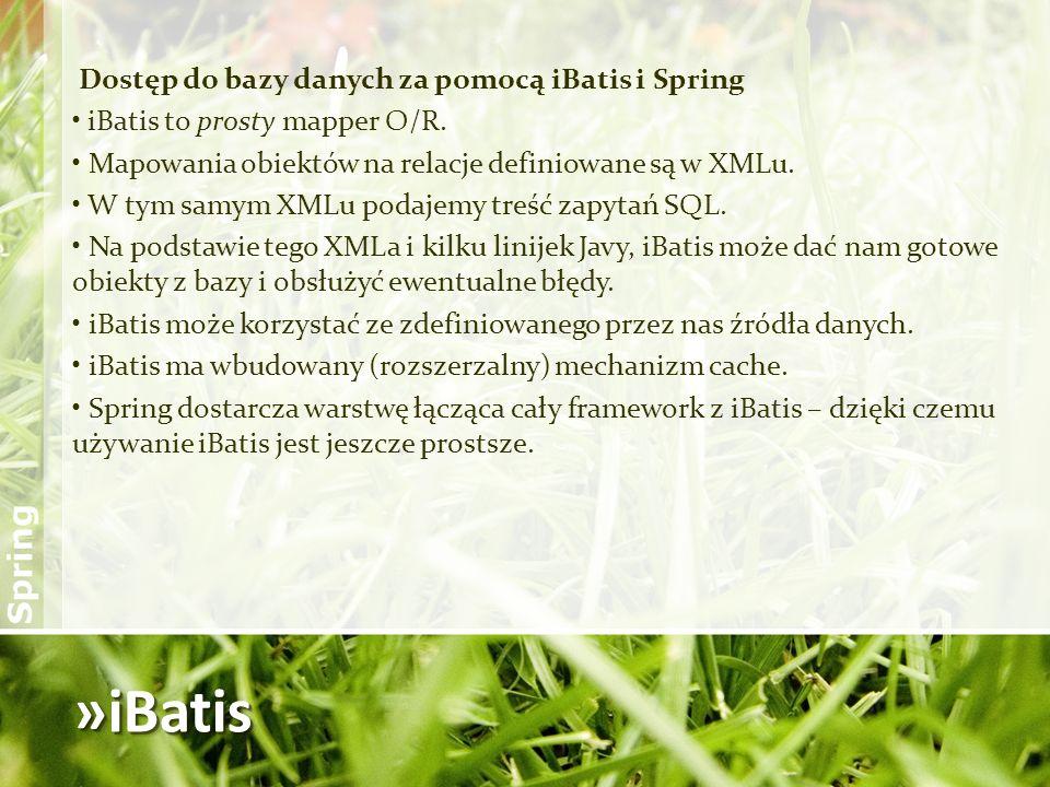 »iBatis Dostęp do bazy danych za pomocą iBatis i Spring iBatis to prosty mapper O/R. Mapowania obiektów na relacje definiowane są w XMLu. W tym samym