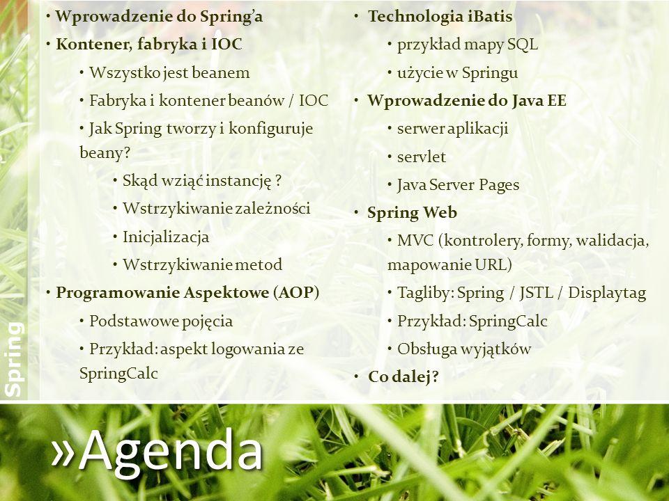 »Agenda Wprowadzenie do Springa Kontener, fabryka i IOC Wszystko jest beanem Fabryka i kontener beanów / IOC Jak Spring tworzy i konfiguruje beany? Sk