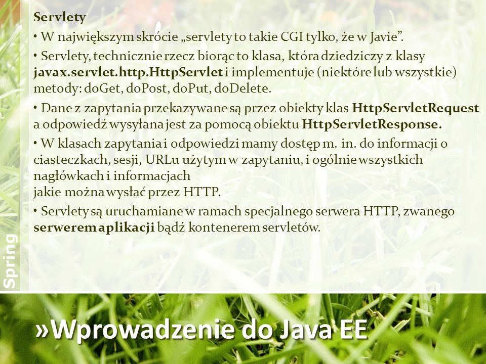 »Wprowadzenie do Java EE Servlety W największym skrócie servlety to takie CGI tylko, że w Javie. Servlety, technicznie rzecz biorąc to klasa, która dz