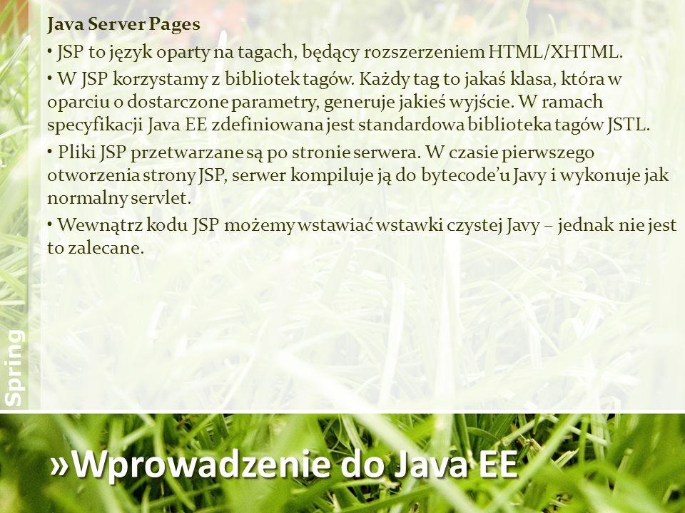 »Wprowadzenie do Java EE Java Server Pages JSP to język oparty na tagach, będący rozszerzeniem HTML/XHTML. W JSP korzystamy z bibliotek tagów. Każdy t