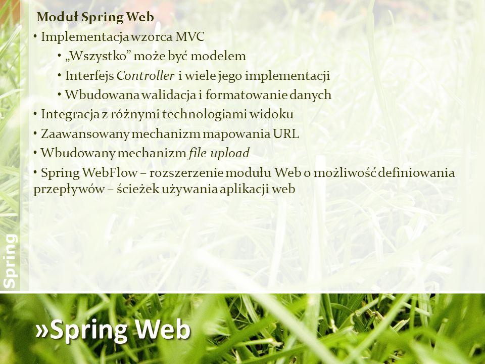 »Spring Web Moduł Spring Web Implementacja wzorca MVC Wszystko może być modelem Interfejs Controller i wiele jego implementacji Wbudowana walidacja i