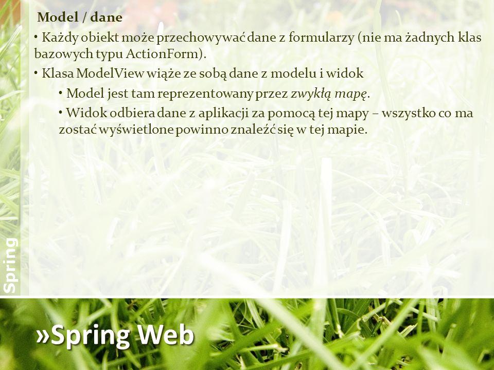 »Spring Web Model / dane Każdy obiekt może przechowywać dane z formularzy (nie ma żadnych klas bazowych typu ActionForm). Klasa ModelView wiąże ze sob
