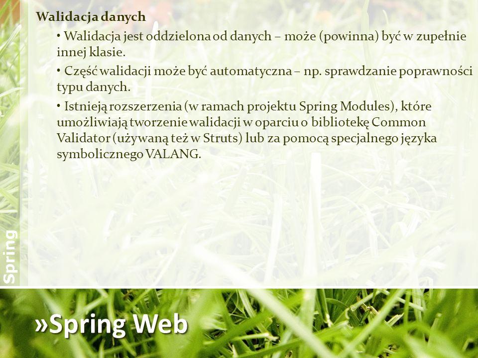 »Spring Web Walidacja danych Walidacja jest oddzielona od danych – może (powinna) być w zupełnie innej klasie. Część walidacji może być automatyczna –