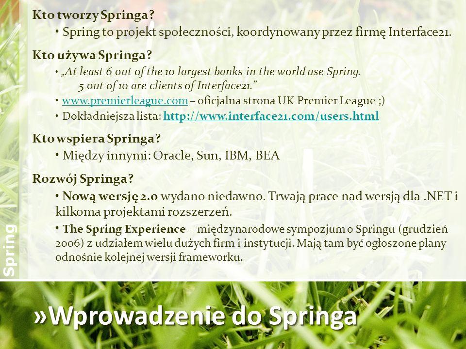 »Wprowadzenie do Springa Kto tworzy Springa? Spring to projekt społeczności, koordynowany przez firmę Interface21. Kto używa Springa? At least 6 out o