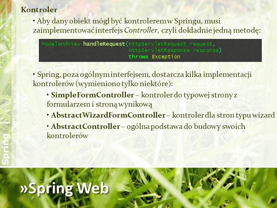 »Spring Web Kontroler Aby dany obiekt mógł być kontrolerem w Springu, musi zaimplementować interfejs Controller, czyli dokładnie jedną metodę: Spring,