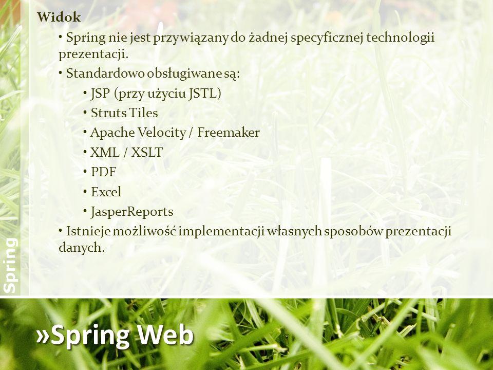 »Spring Web Widok Spring nie jest przywiązany do żadnej specyficznej technologii prezentacji. Standardowo obsługiwane są: JSP (przy użyciu JSTL) Strut