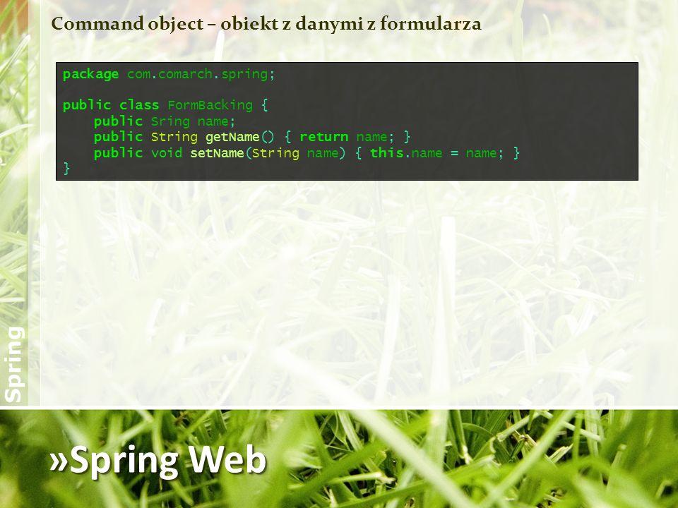 »Spring Web Command object – obiekt z danymi z formularza package com.comarch.spring; public class FormBacking { public Sring name; public String getN