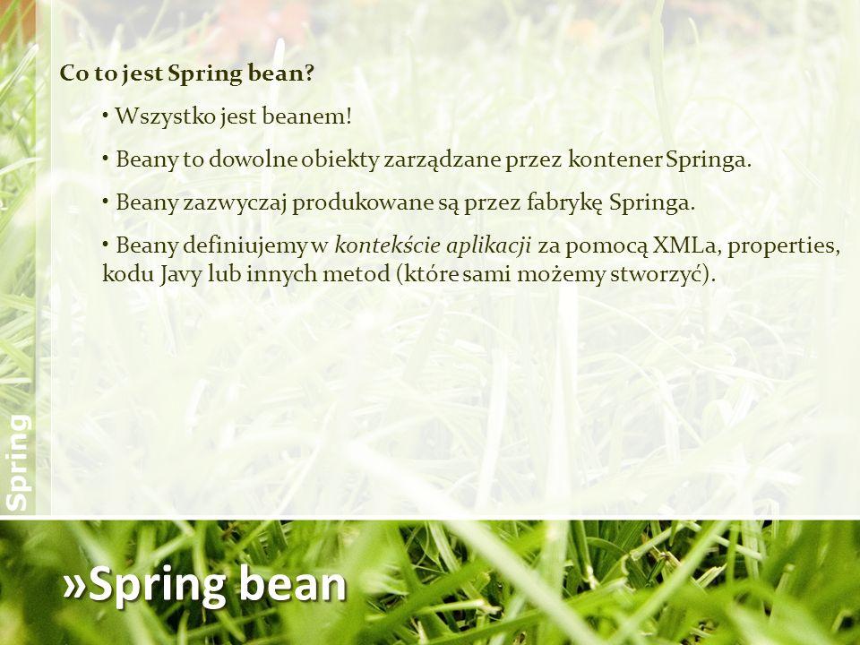 »Spring bean Co to jest Spring bean? Wszystko jest beanem! Beany to dowolne obiekty zarządzane przez kontener Springa. Beany zazwyczaj produkowane są