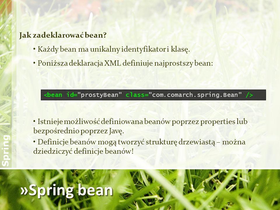 »Spring bean Jak zadeklarować bean? Każdy bean ma unikalny identyfikator i klasę. Poniższa deklaracja XML definiuje najprostszy bean: Istnieje możliwo