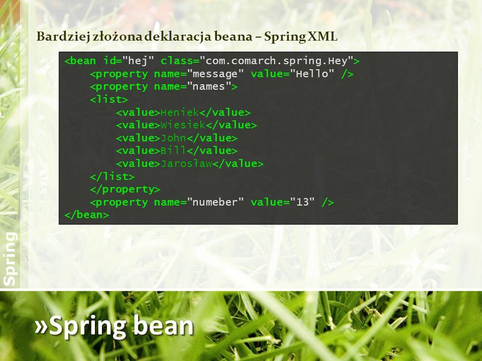 »Spring bean Bardziej złożona deklaracja beana - Java package com.comarch.spring; import java.util.List; public class Hey { private String message; private List names; private int number; // settery dla powyższych pól }