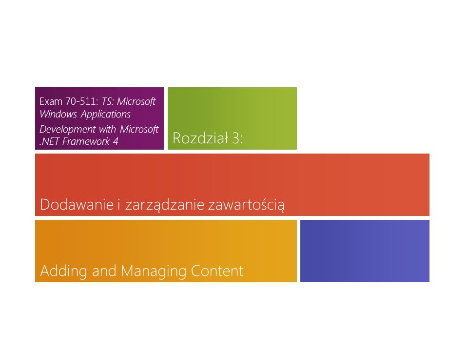 Download the latest version at http://toolbox/Win8ppthttp://toolbox/Win8ppt This message wont show up when youre presenting Dodawanie i zarządzanie zawartością Adding and Managing Content Rozdział 3: Exam 70-511: TS: Microsoft Windows Applications Development with Microsoft.NET Framework 4