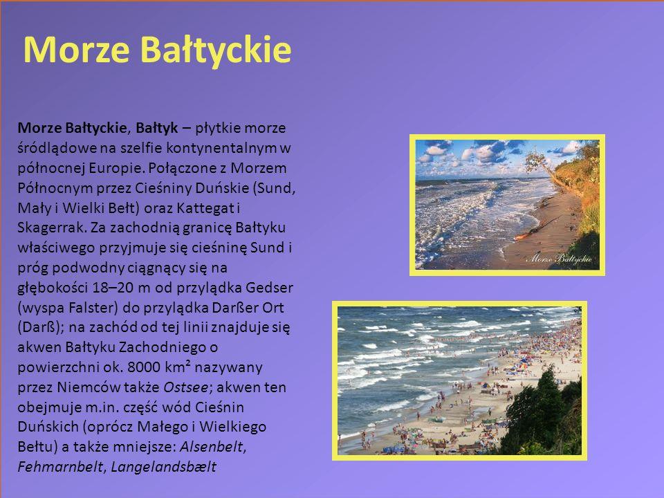 Morze Bałtyckie Morze Bałtyckie, Bałtyk – płytkie morze śródlądowe na szelfie kontynentalnym w północnej Europie. Połączone z Morzem Północnym przez C