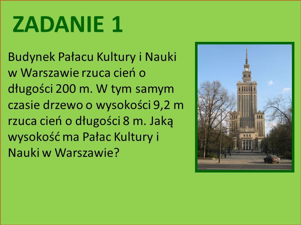 ZADANIE 1 Budynek Pałacu Kultury i Nauki w Warszawie rzuca cień o długości 200 m. W tym samym czasie drzewo o wysokości 9,2 m rzuca cień o długości 8