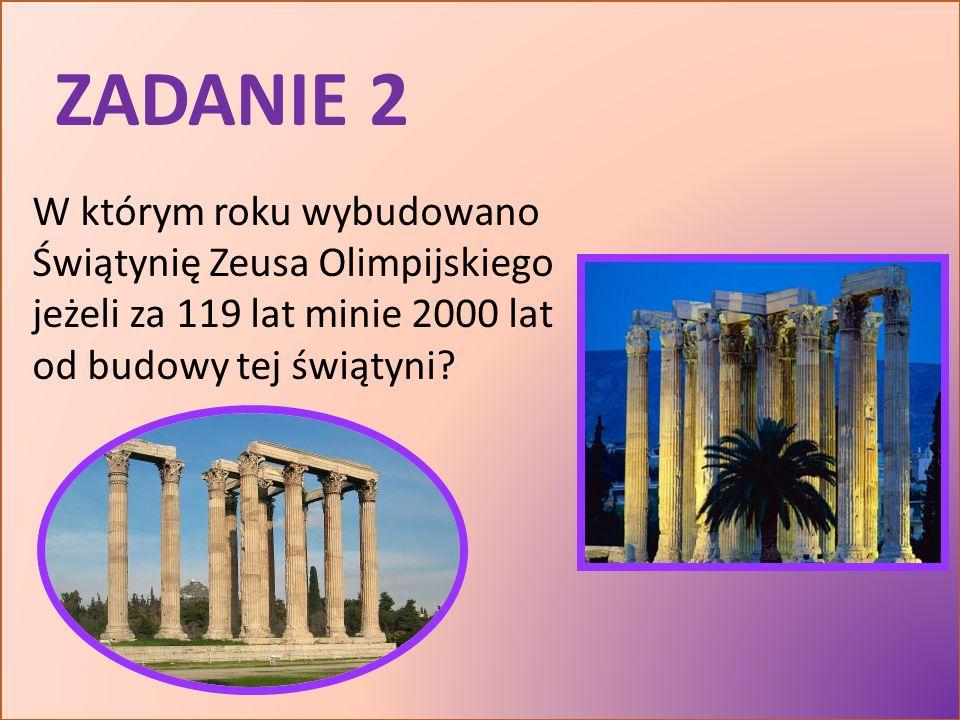ZADANIE 2 W którym roku wybudowano Świątynię Zeusa Olimpijskiego jeżeli za 119 lat minie 2000 lat od budowy tej świątyni?