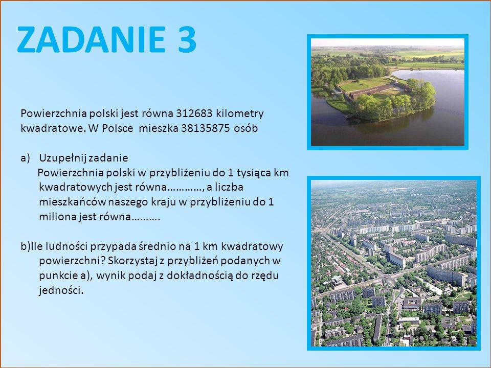 ZADANIE 3 Powierzchnia polski jest równa 312683 kilometry kwadratowe. W Polsce mieszka 38135875 osób a)Uzupełnij zadanie Powierzchnia polski w przybli