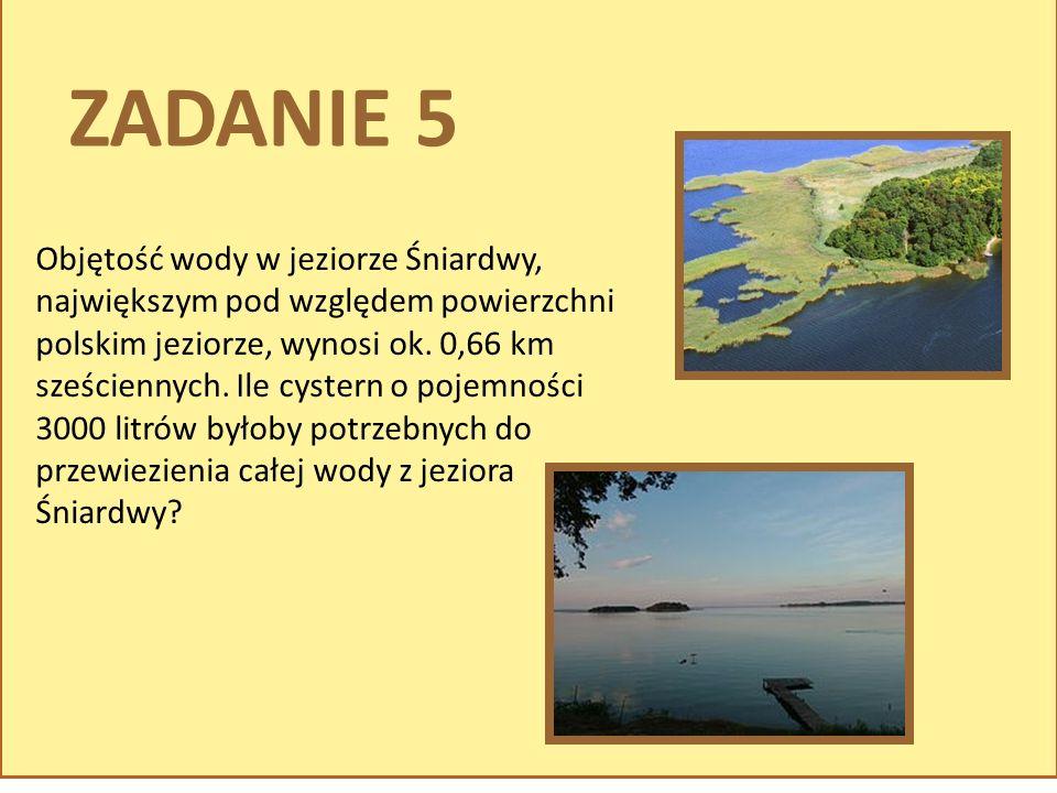 ZADANIE 5 Objętość wody w jeziorze Śniardwy, największym pod względem powierzchni polskim jeziorze, wynosi ok. 0,66 km sześciennych. Ile cystern o poj