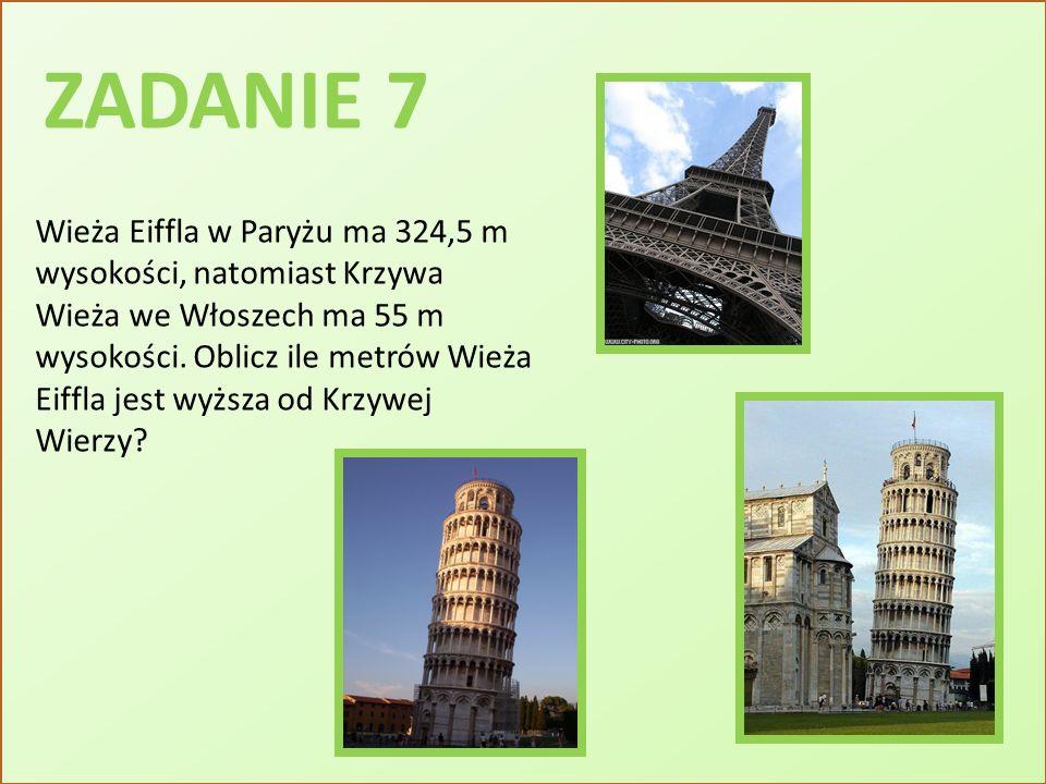 ZADANIE 7 Wieża Eiffla w Paryżu ma 324,5 m wysokości, natomiast Krzywa Wieża we Włoszech ma 55 m wysokości. Oblicz ile metrów Wieża Eiffla jest wyższa