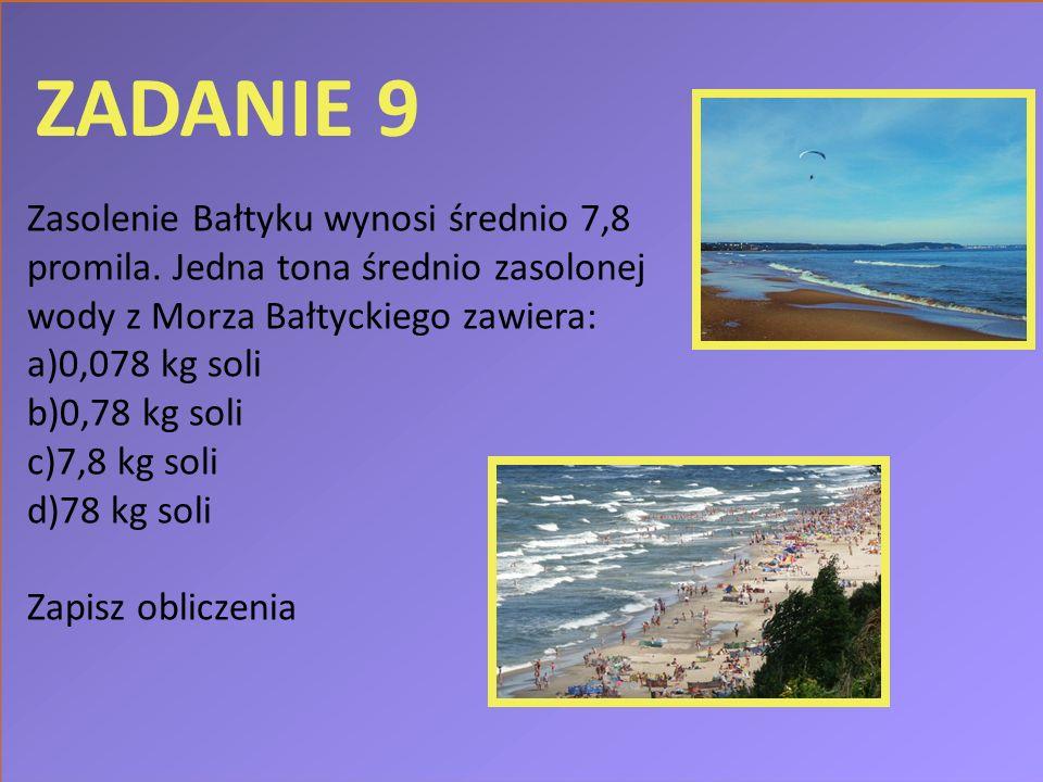 ZADANIE 9 Zasolenie Bałtyku wynosi średnio 7,8 promila. Jedna tona średnio zasolonej wody z Morza Bałtyckiego zawiera: a)0,078 kg soli b)0,78 kg soli