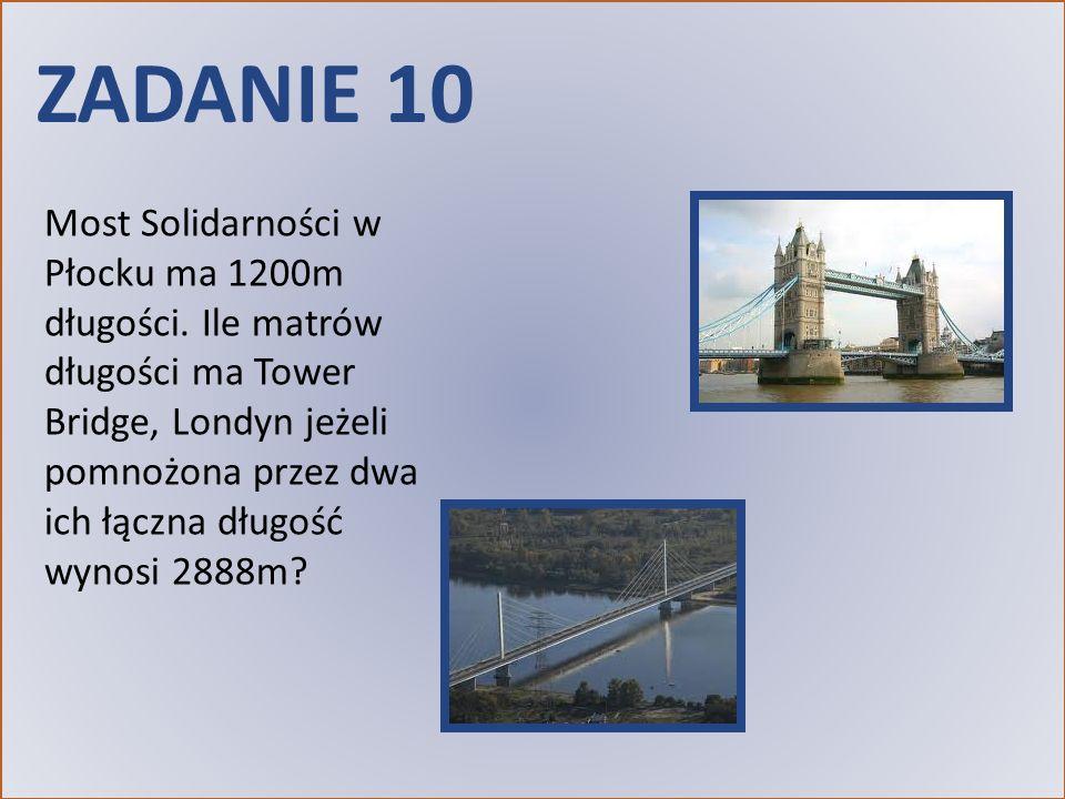 ZADANIE 10 Most Solidarności w Płocku ma 1200m długości. Ile matrów długości ma Tower Bridge, Londyn jeżeli pomnożona przez dwa ich łączna długość wyn
