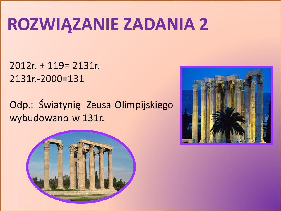 ROZWIĄZANIE ZADANIA 2 2012r. + 119= 2131r. 2131r.-2000=131 Odp.: Światynię Zeusa Olimpijskiego wybudowano w 131r.