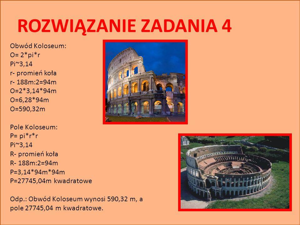 ROZWIĄZANIE ZADANIA 4 Obwód Koloseum: O= 2*pi*r Pi~3,14 r- promień koła r- 188m:2=94m O=2*3,14*94m O=6,28*94m O=590,32m Pole Koloseum: P= pi*r*r Pi~3,