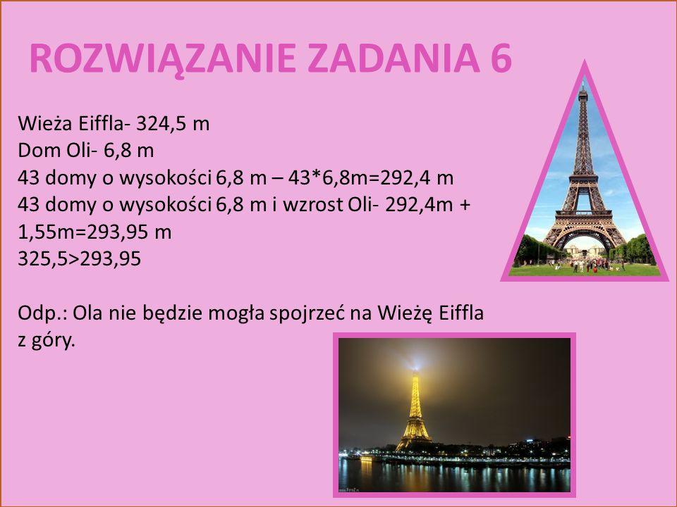 ROZWIĄZANIE ZADANIA 6 Wieża Eiffla- 324,5 m Dom Oli- 6,8 m 43 domy o wysokości 6,8 m – 43*6,8m=292,4 m 43 domy o wysokości 6,8 m i wzrost Oli- 292,4m