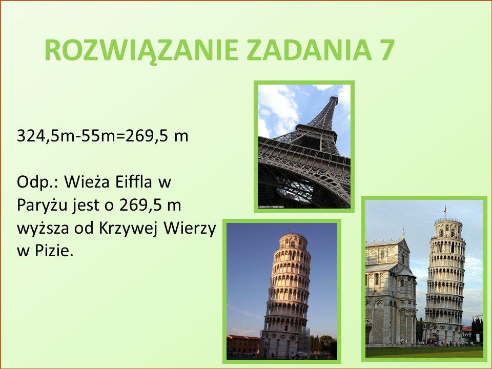 ROZWIĄZANIE ZADANIA 7 324,5m-55m=269,5 m Odp.: Wieża Eiffla w Paryżu jest o 269,5 m wyższa od Krzywej Wierzy w Pizie.