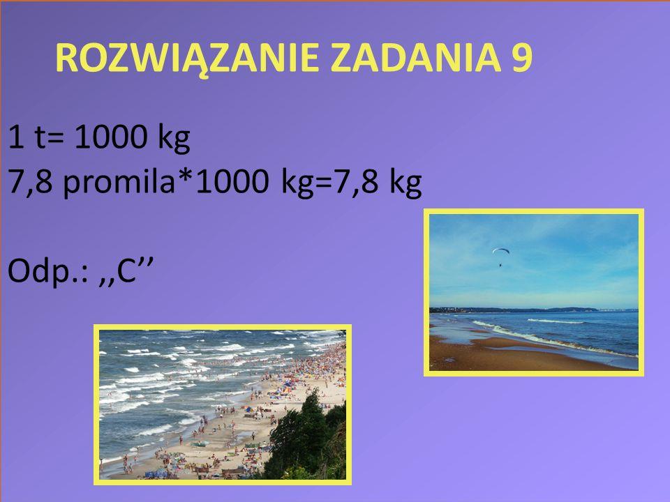 ROZWIĄZANIE ZADANIA 9 1 t= 1000 kg 7,8 promila*1000 kg=7,8 kg Odp.:,,C