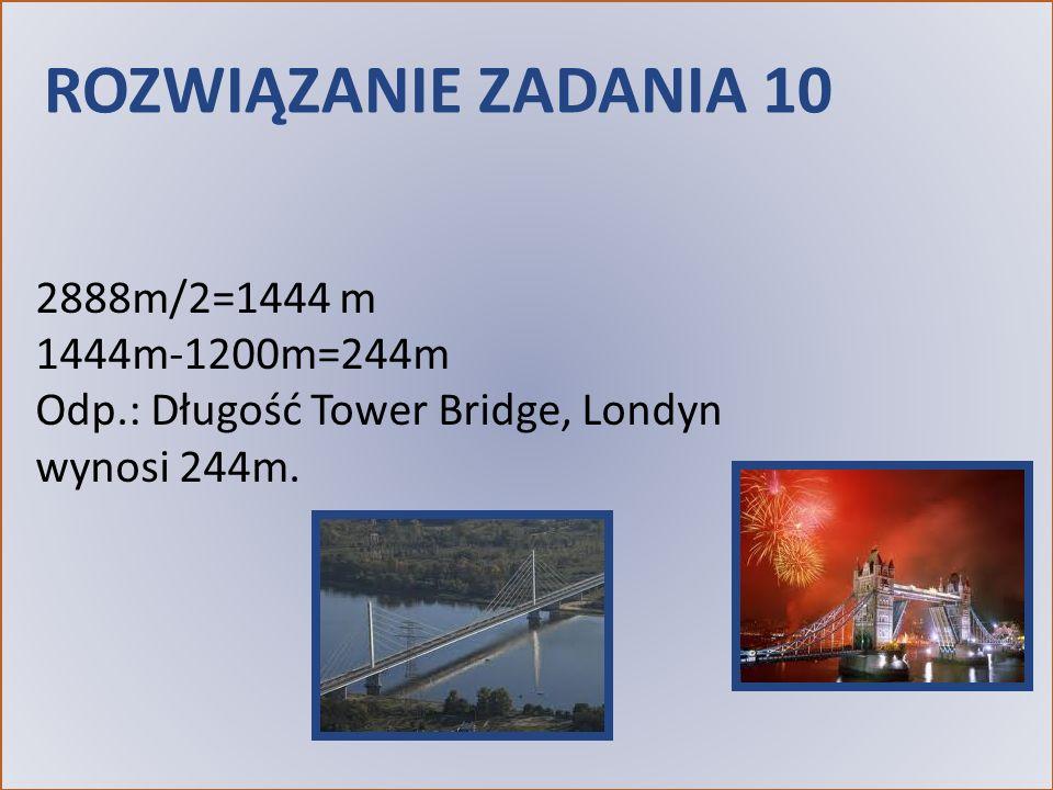 ROZWIĄZANIE ZADANIA 10 2888m/2=1444 m 1444m-1200m=244m Odp.: Długość Tower Bridge, Londyn wynosi 244m.