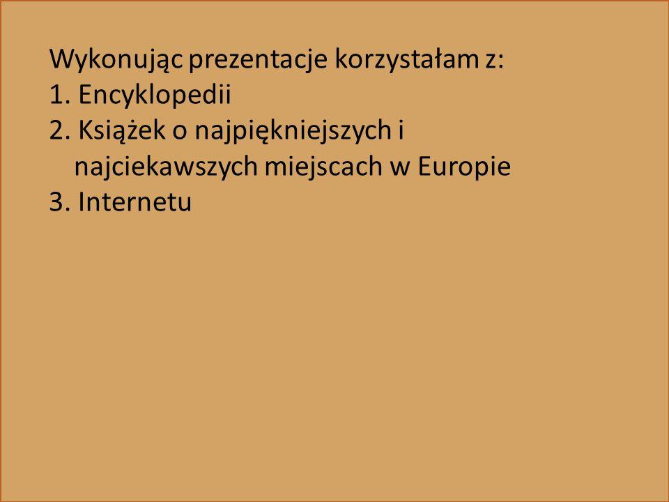 Wykonując prezentacje korzystałam z: 1. Encyklopedii 2. Książek o najpiękniejszych i najciekawszych miejscach w Europie 3. Internetu
