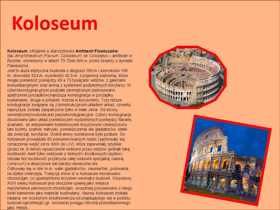 Koloseum Koloseum, oficjalnie w starożytności Amfiteatr Flawiuszów (łac.Amphitheatrum Flavium, Colosseum; wł. Colosseo) – amfiteatr w Rzymie, wzniesio