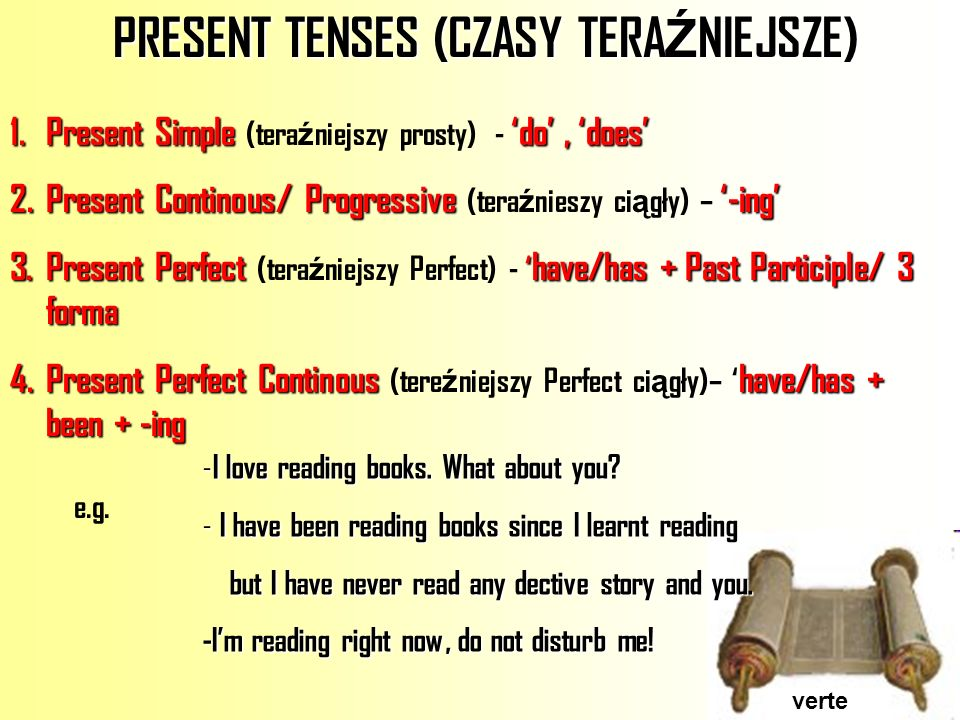 PRESENT TENSES (CZASY TERA Ź NIEJSZE) PRESENT TENSES (CZASY TERA Ź NIEJSZE) verte 1.Present Simpledo, does 1.Present Simple (tera ź niejszy prosty) - do, does 2.Present Continous/ Progressive-ing 2.Present Continous/ Progressive (tera ź nieszy ci ą gły) – -ing 3.Present Perfect have/has + Past Participle/ 3 forma 3.Present Perfect (tera ź niejszy Perfect) - have/has + Past Participle/ 3 forma 4.Present Perfect Continoushave/has + been + -ing 4.Present Perfect Continous (tere ź niejszy Perfect ci ą gły)– have/has + been + -ing - I love reading books.