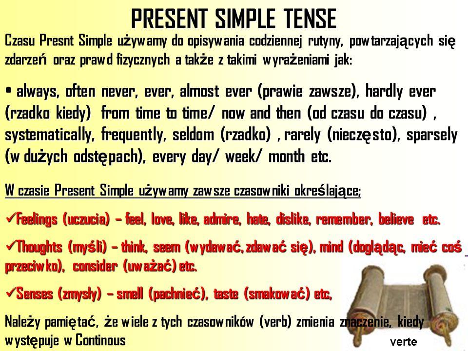 verte PRESENT SIMPLE TENSE Czasu Presnt Simple u ż ywamy do opisywania codziennej rutyny, powtarzaj ą cych si ę zdarze ń oraz prawd fizycznych a tak ż