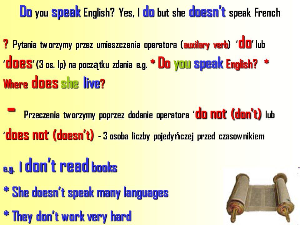 ? Pytania tworzymy przez umieszczenia operatora (auxilary verb) do lub does (3 os. lp) na początku zdania e.g. * Do you speak English? * Where does sh