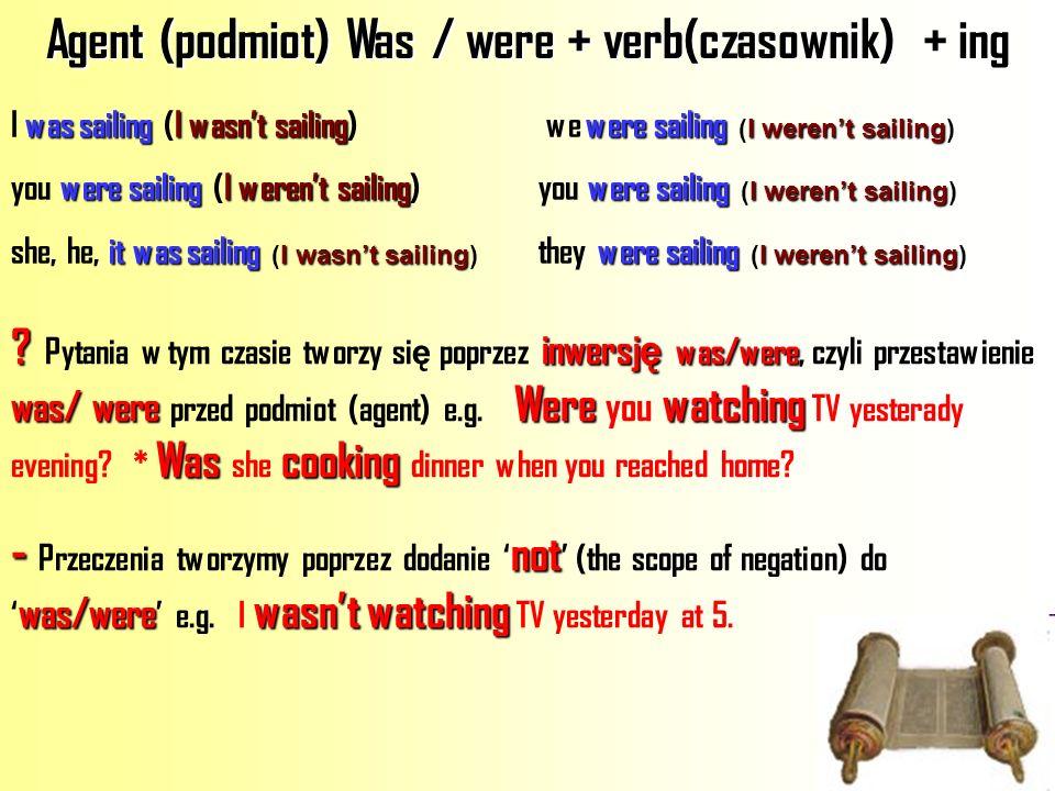 Agent (podmiot) Was / were + verb(czasownik) + ing was sailingI wasnt sailingwere sailing I werent sailing I was sailing (I wasnt sailing) we were sai