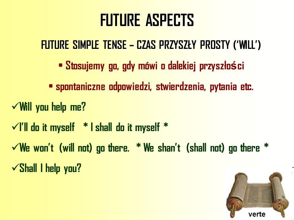 FUTURE ASPECTS FUTURE SIMPLE TENSE – CZAS PRZYSZŁY PROSTY (WILL) Stosujemy go, gdy mówi o dalekiej przyszło ś ci spontaniczne odpowiedzi, stwierdzenia