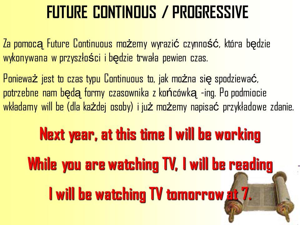 FUTURE CONTINOUS / PROGRESSIVE Za pomoc ą Future Continuous mo ż emy wyrazi ć czynno ść, która b ę dzie wykonywana w przyszło ś ci i b ę dzie trwała p