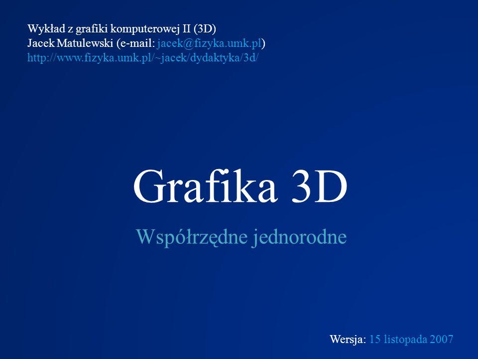 Grafika 3D Współrzędne jednorodne Wykład z grafiki komputerowej II (3D) Jacek Matulewski (e-mail: jacek@fizyka.umk.pl) http://www.fizyka.umk.pl/~jacek