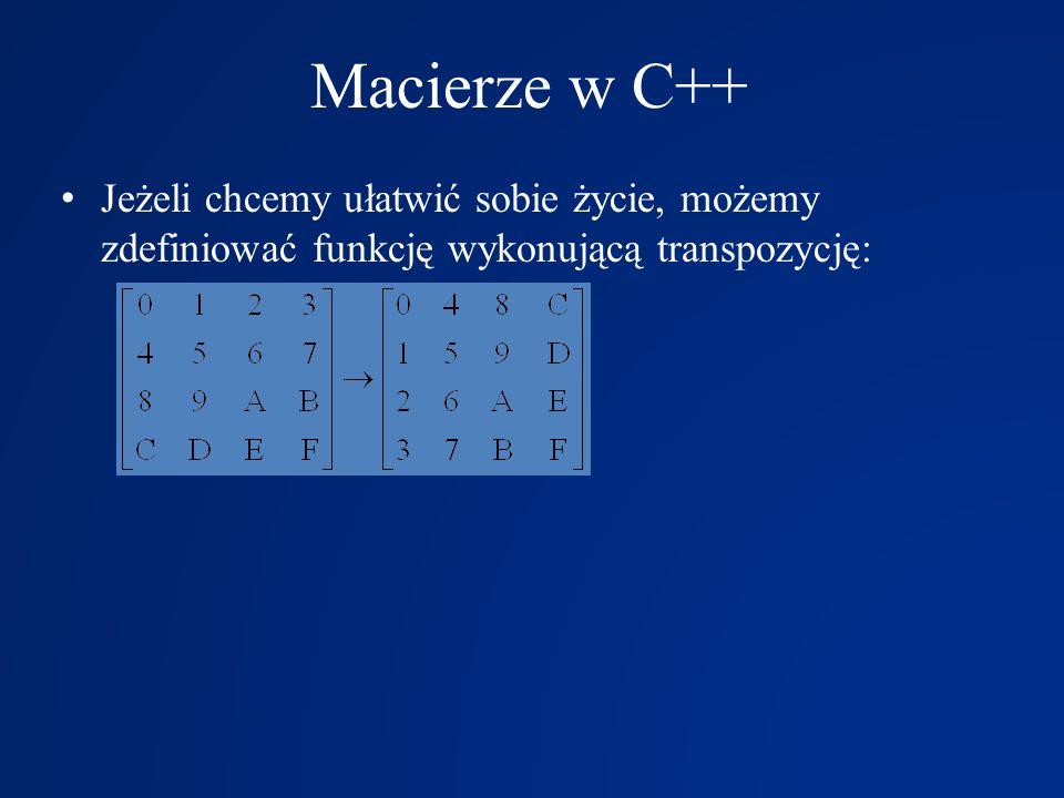 Macierze w C++ Jeżeli chcemy ułatwić sobie życie, możemy zdefiniować funkcję wykonującą transpozycję: