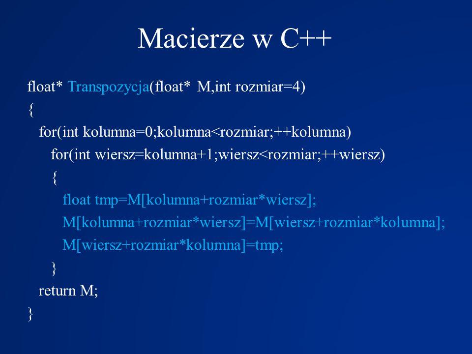 Macierze w C++ float* Transpozycja(float* M,int rozmiar=4) { for(int kolumna=0;kolumna<rozmiar;++kolumna) for(int wiersz=kolumna+1;wiersz<rozmiar;++wi