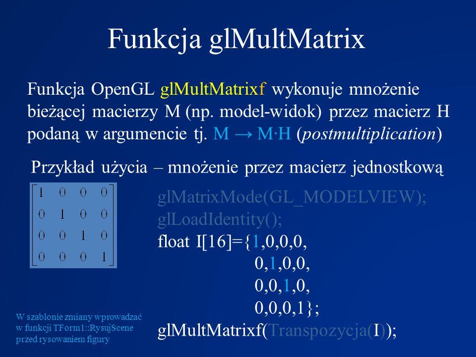 Funkcja glMultMatrix Funkcja OpenGL glMultMatrixf wykonuje mnożenie bieżącej macierzy M (np. model-widok) przez macierz H podaną w argumencie tj. M M·