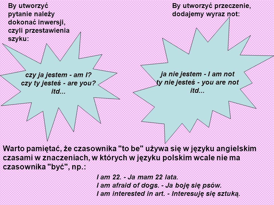 By utworzyć pytanie należy dokonać inwersji, czyli przestawienia szyku: czy ja jestem - am I.