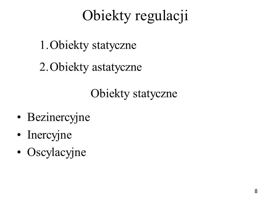 8 Obiekty regulacji Bezinercyjne Inercyjne Oscylacyjne 1.Obiekty statyczne 2.Obiekty astatyczne Obiekty statyczne