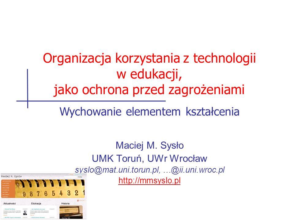 Maciej M. Sysło UMK Toruń, UWr Wrocław syslo@mat.uni.torun.pl, …@ii.uni.wroc.pl http://mmsyslo.pl Organizacja korzystania z technologii w edukacji, ja
