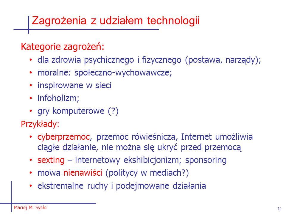 Maciej M. Sysło 10 Zagrożenia z udziałem technologii Kategorie zagrożeń: dla zdrowia psychicznego i fizycznego (postawa, narządy); moralne: społeczno-