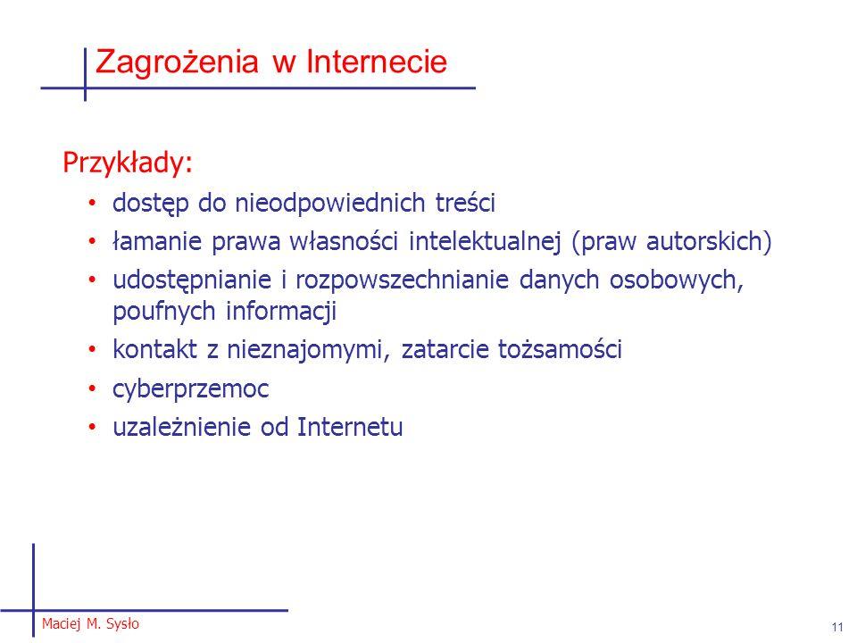 Maciej M. Sysło 11 Zagrożenia w Internecie Przykłady: dostęp do nieodpowiednich treści łamanie prawa własności intelektualnej (praw autorskich) udostę